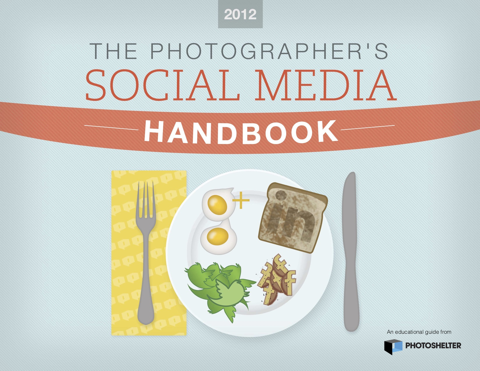 The top reads The Photographer's Social Media Handbook. Below the text is a dinning table setting, with a napkin, knife, fork and plate. On the plate are: an egg shaped like the Google+ logo, a slice of toast with the LinkedIn logo burned in the top, a salad with the greens shaped like the Twitter logo, and potatoes in the shape of the Facebook logo.